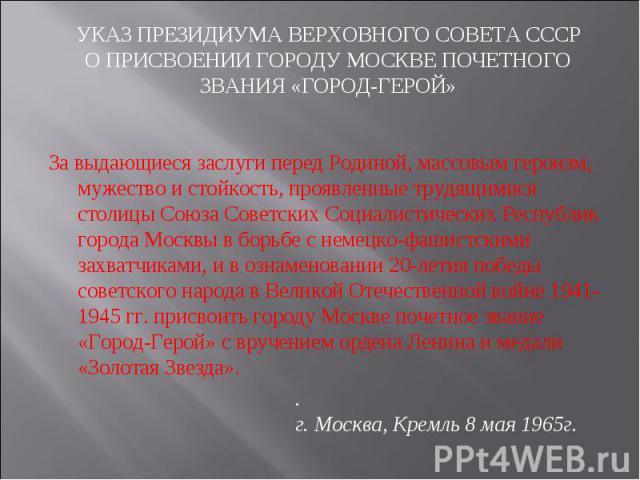 УКАЗ ПРЕЗИДИУМА ВЕРХОВНОГО СОВЕТА СССРО ПРИСВОЕНИИ ГОРОДУ МОСКВЕ ПОЧЕТНОГО ЗВАНИЯ «ГОРОД-ГЕРОЙ» За выдающиеся заслуги перед Родиной, массовым героизм, мужество и стойкость, проявленные трудящимися столицы Союза Советских Социалистических Республик г…