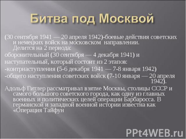 (30 сентября 1941— 20 апреля 1942)-боевые действия советских и немецких войск на московском направлении.Делится на 2 периода: оборонительный (30 сентября— 4 декабря 1941) и наступательный, который состоит из 2 этапов:-контрнаступления (5-6 декабря…