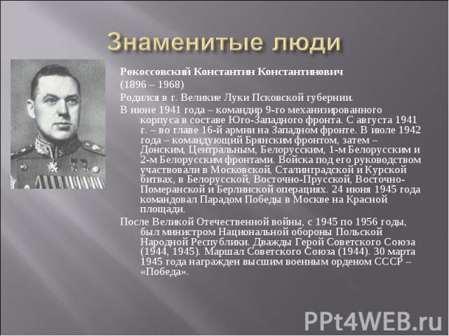 Знаменитые люди Рокоссовский Константин Константинович(1896 – 1968)Родился в г. Великие Луки Псковской губернии. В июне 1941 года – командир 9-го механизированного корпуса в составе Юго-Западного фронта. С августа 1941 г. – во главе 16-й армии на За…