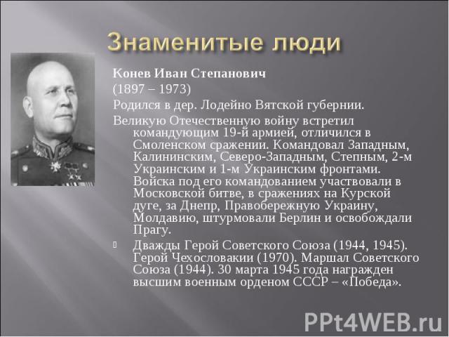 Знаменитые люди Конев Иван Степанович(1897 – 1973)Родился в дер. Лодейно Вятской губернии. Великую Отечественную войну встретил командующим 19-й армией, отличился в Смоленском сражении. Командовал Западным, Калининским, Северо-Западным, Степным, 2-м…