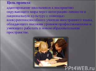 Цель проекта: адаптирование школьников к восприятию окружающего мира через интег