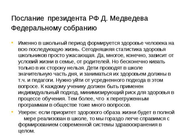 Послание президента РФ Д. Медведева Федеральному собранию Именно в школьный период формируется здоровье человека на всю последующую жизнь. Сегодняшняя статистика здоровья школьников просто ужасающая. Да, многое, конечно, зависит от условий жизни в с…
