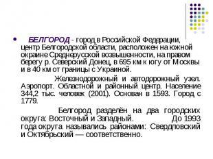 БЕЛГОРОД - город в Российской Федерации, центр Белгородской области, расположен