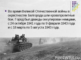 Во время Великой Отечественной войны в окрестностях Белгорода шли кровопролитные