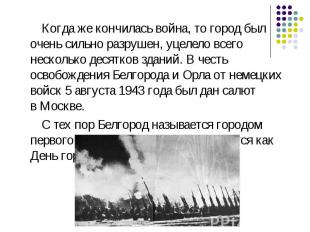 Когда же кончилась война, то город был очень сильно разрушен, уцелело всего неск