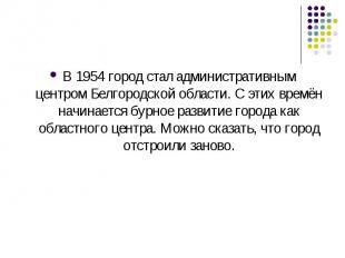 В1954город стал административным центромБелгородской области. С этих времён н