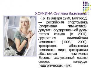 ХОРКИНА Светлана Васильевна ( р. 19 января 1979, Белгород) — российская спортсме