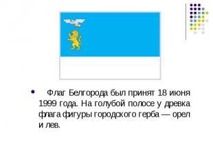 Флаг Белгорода был принят 18 июня 1999 года. На голубой полосе у древка флага фи
