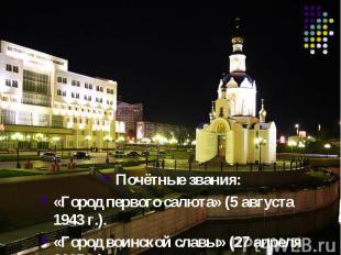Почётные звания:«Город первого салюта» (5 августа 1943г.).«Город воинской славы