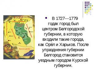 В1727—1779 годахгород был центромБелгородской губернии, в которую входили так