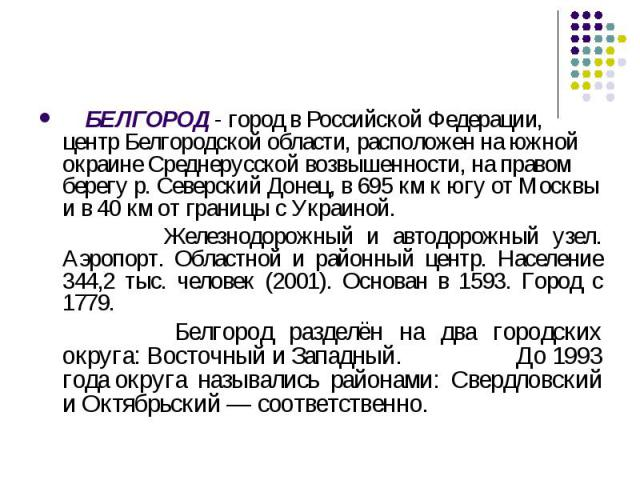 БЕЛГОРОД - город в Российской Федерации, центр Белгородской области, расположен на южной окраине Среднерусской возвышенности, на правом берегу р. Северский Донец, в 695 км к югу от Москвы и в 40км от границы сУкраиной. Железнодорожный и автодорожн…
