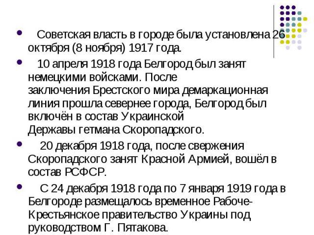 Советская власть в городе была установлена 26 октября (8 ноября)1917 года. 10 апреля1918 годаБелгород был занят немецкими войсками. После заключенияБрестского мира демаркационная линия прошла севернее города, Белгород был включён в составУкраин…
