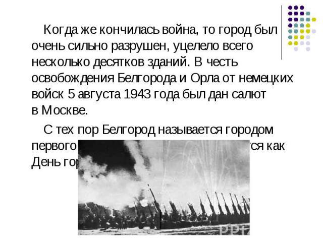 Когда же кончилась война, то город был очень сильно разрушен, уцелело всего несколько десятков зданий. В честь освобождения Белгорода иОрлаот немецких войск5 августа1943 годабыл дан салют вМоскве. С тех пор Белгород называется городом первого …