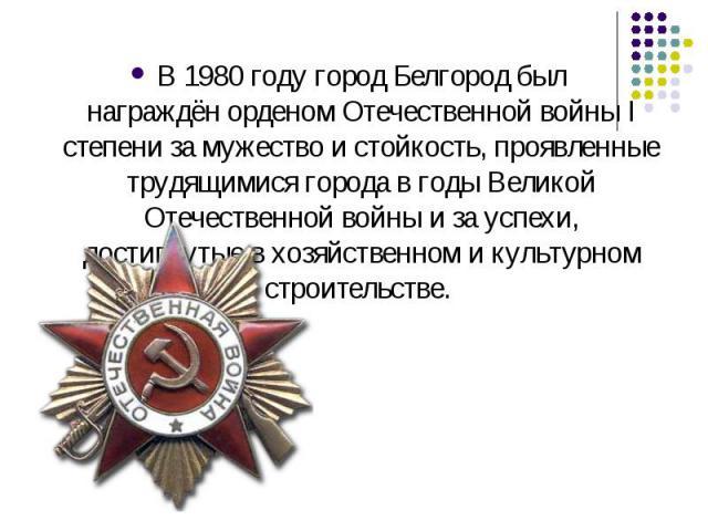 В1980 годугород Белгород был награждёнорденом Отечественной войны I степениза мужество и стойкость, проявленные трудящимися города в годы Великой Отечественной войны и за успехи, достигнутые в хозяйственном и культурном строительстве.