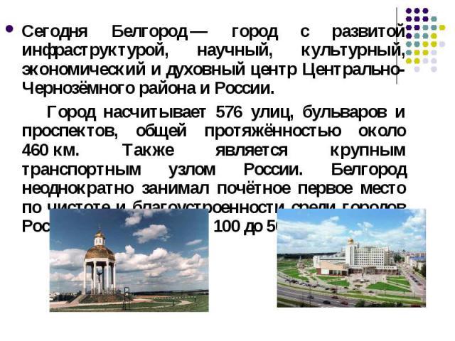 Сегодня Белгород— город с развитой инфраструктурой, научный, культурный, экономический и духовный центр Центрально-Чернозёмного района и России. Город насчитывает 576 улиц, бульваров и проспектов, общей протяжённостью около 460км. Также является к…
