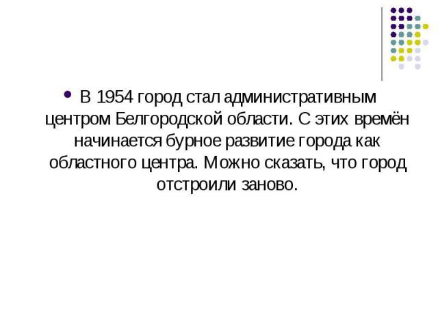 В1954город стал административным центромБелгородской области. С этих времён начинается бурное развитие города как областного центра. Можно сказать, что город отстроили заново.