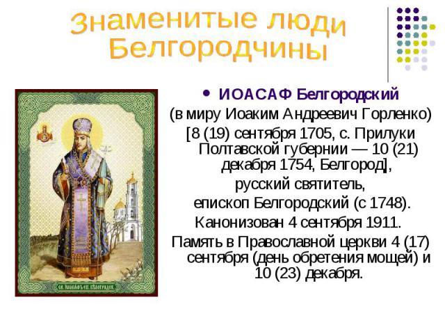 Знаменитые люди БелгородчиныИОАСАФ Белгородский (в миру Иоаким Андреевич Горленко) [8 (19) сентября 1705, с. Прилуки Полтавской губернии — 10 (21) декабря 1754, Белгород], русский святитель, епископ Белгородский (с 1748).Канонизован 4 сентября 1911.…