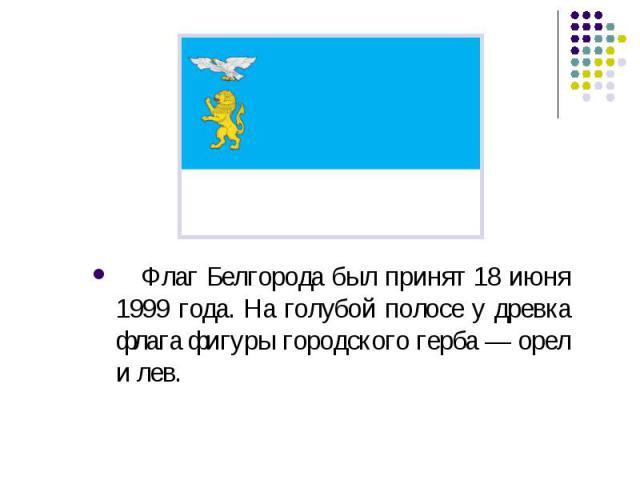 Флаг Белгорода был принят 18 июня 1999 года. На голубой полосе у древка флага фигуры городского герба — орел и лев.