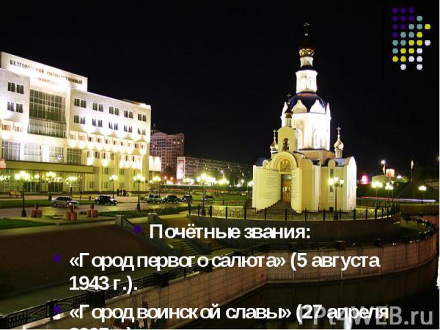 Почётные звания:«Город первого салюта» (5 августа 1943г.).«Город воинской славы» (27 апреля 2007г.).