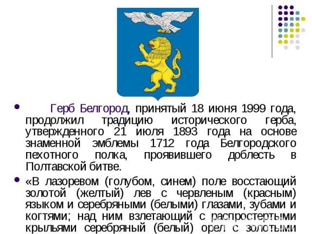 Герб Белгород, принятый 18 июня 1999 года, продолжил традицию исторического герба, утвержденного 21 июля 1893 года на основе знаменной эмблемы 1712 года Белгородского пехотного полка, проявившего доблесть в Полтавской битве. «В лазоревом (голубом, с…