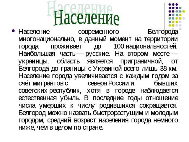 Население Население современного Белгорода многонационально, в данный момент на территории города проживает до 100национальностей. Наибольшая часть—русские. На втором месте— украинцы, область является приграничной, от Белгорода до границы сУкра…