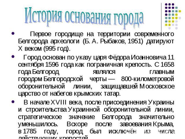 История основания города Первое городище на территории современного Белгорода археологи (Б.А.Рыбаков,1951) датируют X веком (995 год). Город основан по указу царяФёдора Иоанновича11 сентября1596 годакак пограничная крепость. С1658 годаБелго…