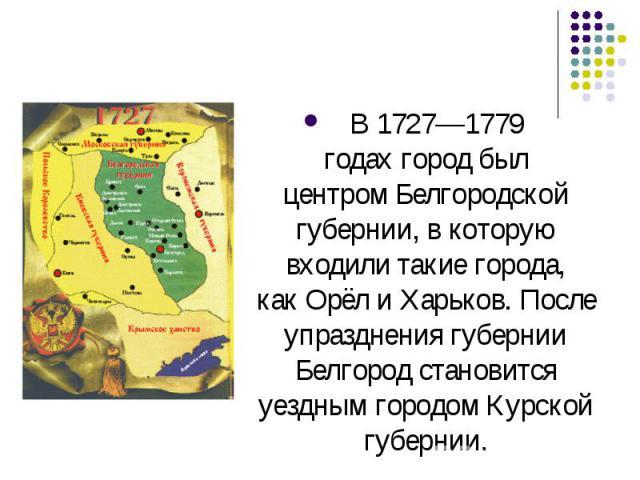 В1727—1779 годахгород был центромБелгородской губернии, в которую входили такие города, какОрёлиХарьков. После упразднения губернии Белгород становится уездным городомКурской губернии.