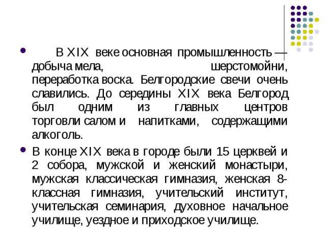 ВXIX векеосновная промышленность— добычамела, шерстомойни, переработкавоска. Белгородские свечи очень славились. До середины XIX века Белгород был одним из главных центров торговлисаломи напитками, содержащими алкоголь.В концеXIX векав горо…