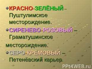 КРАСНО-ЗЕЛЁНЫЙ – Пуштулимское месторождение.СИРЕНЕВО-РОЗОВЫЙ –Граматушинскоемест
