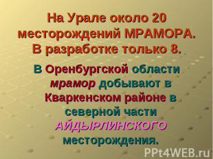 На Урале около 20 месторождений МРАМОРА.В разработке только 8. В Оренбургской об