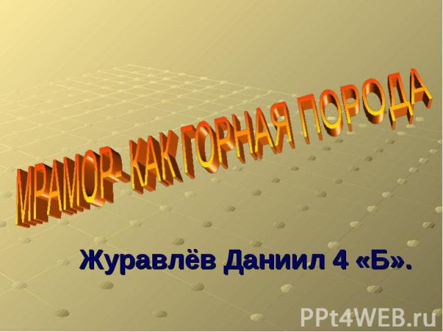 МРАМОР- КАК ГОРНАЯ ПОРОДА Журавлёв Даниил 4 «Б».