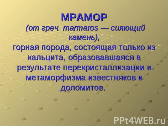 МРАМОР (от греч. marmaros — сияющий камень), горная порода, состоящая только из кальцита, образовавшаяся в результате перекристаллизации и метаморфизма известняков и доломитов.