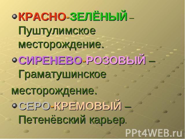 КРАСНО-ЗЕЛЁНЫЙ – Пуштулимское месторождение.СИРЕНЕВО-РОЗОВЫЙ –Граматушинскоеместорождение.СЕРО-КРЕМОВЫЙ – Петенёвский карьер.