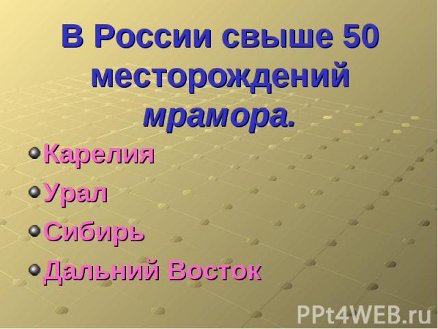 В России свыше 50 месторождений мрамора. КарелияУралСибирьДальний Восток