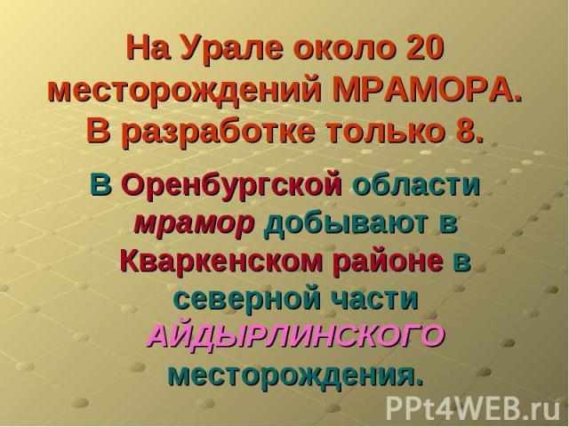 На Урале около 20 месторождений МРАМОРА.В разработке только 8. В Оренбургской области мрамор добывают в Кваркенском районе в северной части АЙДЫРЛИНСКОГО месторождения.