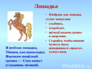 Лошадка Изобрази, как лошадкастучит копытами: улыбнись, открой рот, щёлкай языко