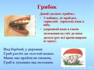 Грибок Давай сделаем «грибок». Улыбнись, открой рот, «приклей» (присоси) язык к