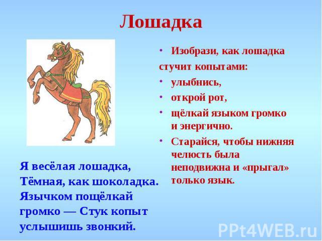 Лошадка Изобрази, как лошадкастучит копытами: улыбнись, открой рот, щёлкай языком громко и энергично. Старайся, чтобы нижняя челюсть была неподвижна и «прыгал» только язык.Я весёлая лошадка, Тёмная, как шоколадка. Язычком пощёлкай громко — Стук копы…