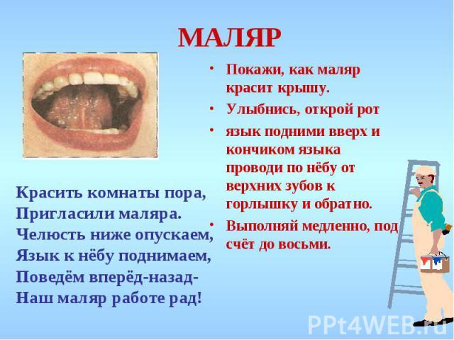 МАЛЯР Покажи, как маляр красит крышу. Улыбнись, открой рот язык подними вверх и кончиком языка проводи по нёбу от верхних зубов к горлышку и обратно. Выполняй медленно, под счёт до восьми.Красить комнаты пора,Пригласили маляра.Челюсть ниже опускаем,…