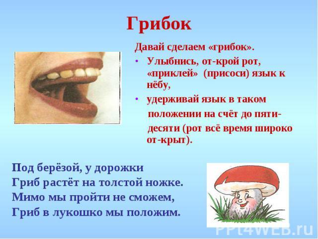 Грибок Давай сделаем «грибок». Улыбнись, открой рот, «приклей» (присоси) язык к нёбу,удерживай язык в таком положении на счёт до пяти- десяти (рот всё время широко открыт). Под берёзой, у дорожки Гриб растёт на толстой ножке. Мимо мы пройти не сможе…