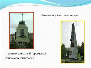 Памятник морякам- североморцам.Памятник воинам 6-й Героической комсомольской бат