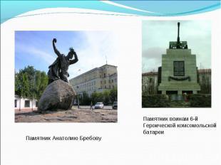 Памятник Анатолию БребовуПамятник воинам 6-й Героической комсомольской батареи