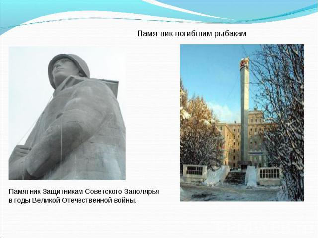 Памятник погибшим рыбакамПамятник Защитникам Советского Заполярья в годы Великой Отечественной войны.