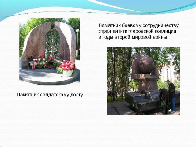 Памятник солдатскому долгуПамятник боевому сотрудничеству стран антигитлеровской коалиции в годы второй мировой войны.
