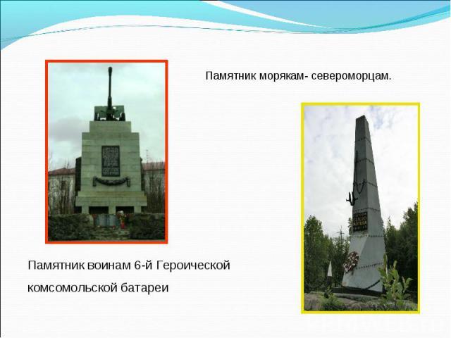 Памятник морякам- североморцам.Памятник воинам 6-й Героической комсомольской батареи