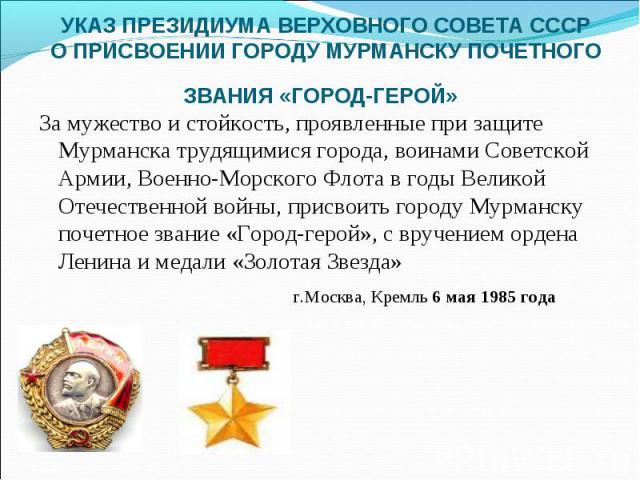 УКАЗ ПРЕЗИДИУМА ВЕРХОВНОГО СОВЕТА СССРО ПРИСВОЕНИИ ГОРОДУ МУРМАНСКУ ПОЧЕТНОГО ЗВАНИЯ «ГОРОД-ГЕРОЙ» За мужество и стойкость, проявленные при защите Мурманска трудящимися города, воинами Советской Армии, Военно-Морского Флота в годы Великой Отечествен…