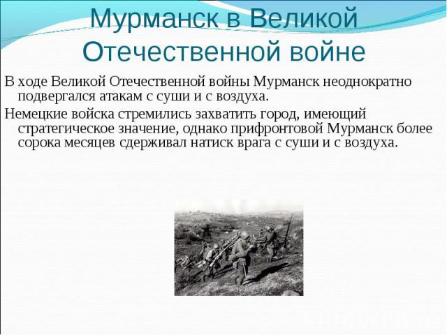 Мурманск в Великой Отечественной войне В ходе Великой Отечественной войны Мурманск неоднократно подвергался атакам с суши и с воздуха. Немецкие войска стремились захватить город, имеющий стратегическое значение, однако прифронтовой Мурманск более со…
