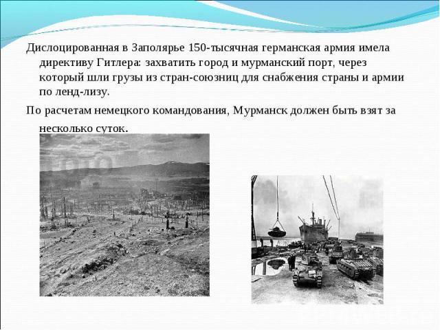 Дислоцированная в Заполярье 150-тысячная германская армия имела директиву Гитлера: захватить город и мурманский порт, через который шли грузы из стран-союзниц для снабжения страны и армии по ленд-лизу. По расчетам немецкого командования, Мурманск до…