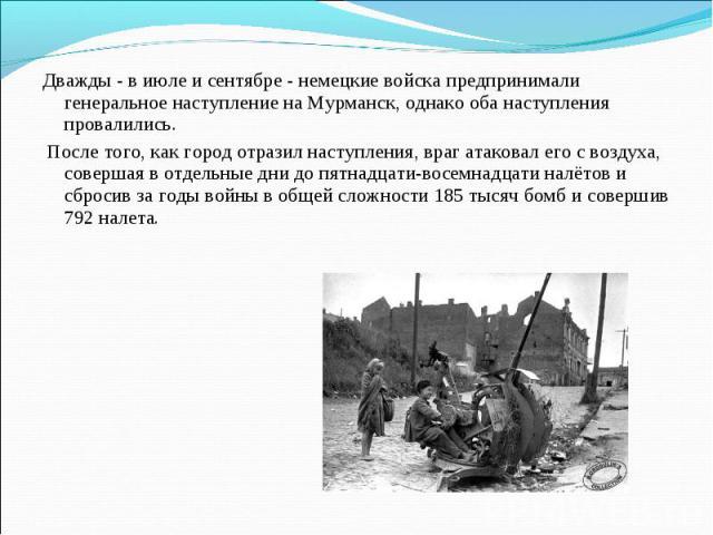 Дважды - в июле и сентябре - немецкие войска предпринимали генеральное наступление на Мурманск, однако оба наступления провалились. После того, как город отразил наступления, враг атаковал его с воздуха, совершая в отдельные дни до пятнадцати-восемн…