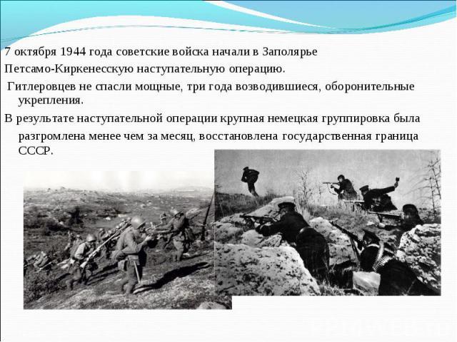 7 октября 1944 года советские войска начали в Заполярье Петсамо-Киркенесскую наступательную операцию. Гитлеровцев не спасли мощные, три года возводившиеся, оборонительные укрепления. В результате наступательной операции крупная немецкая группировка …